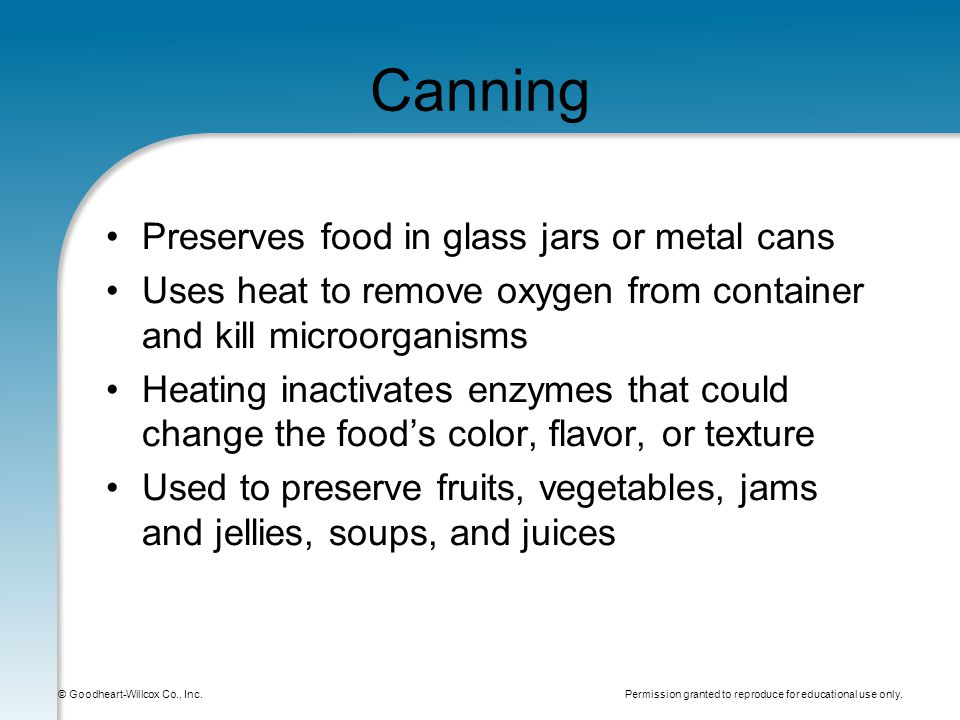 Permission granted to reproduce for educational use only. © Goodheart-Willcox Co., Inc. Canning Preserves food in glass jars or metal cans Uses heat t