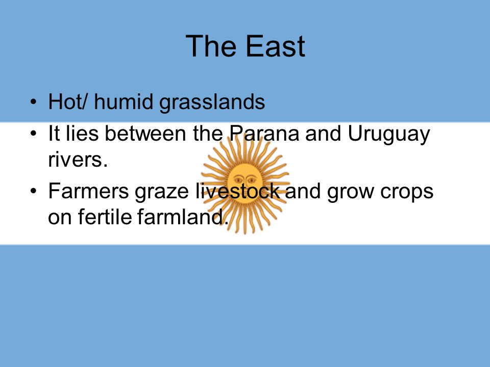 The East Hot/ humid grasslands It lies between the Parana and Uruguay rivers. Farmers graze livestock and grow crops on fertile farmland.