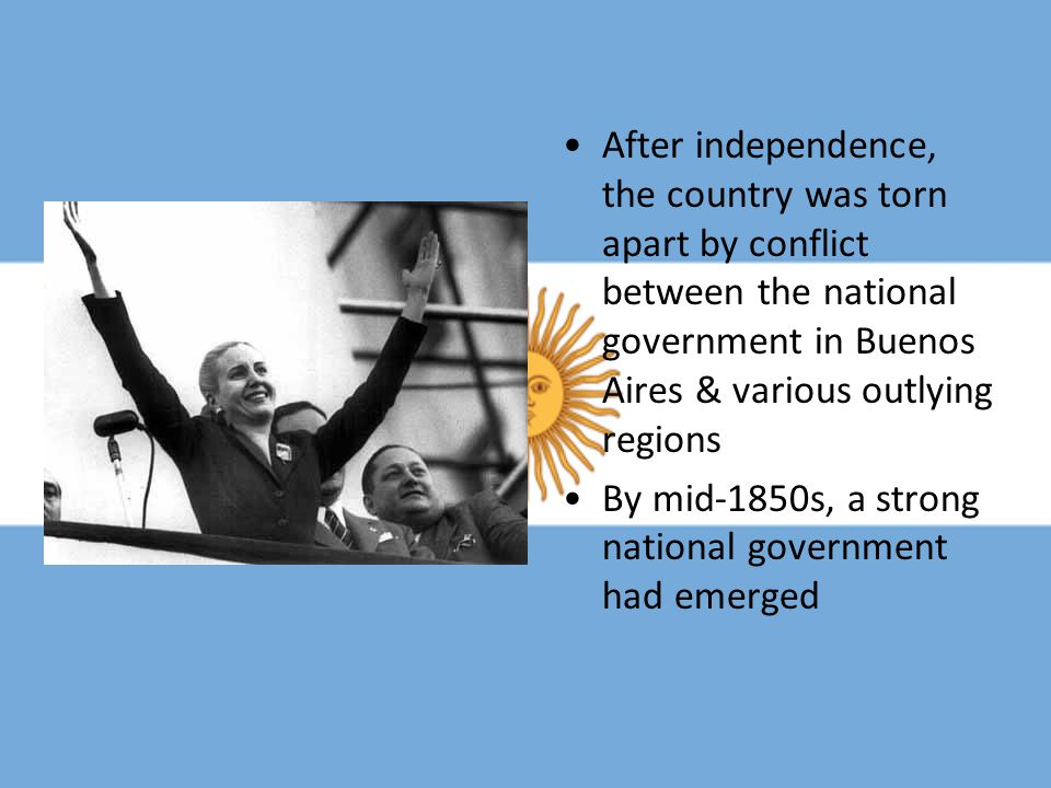 After independence, the country was torn apart by conflict between the national government in Buenos Aires & various outlying regions By mid-1850s, a
