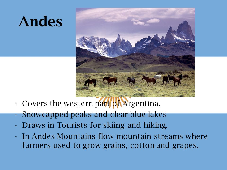 Andes Covers the western part of Argentina. Snowcapped peaks and clear blue lakes Draws in Tourists for skiing and hiking. In Andes Mountains flow mou
