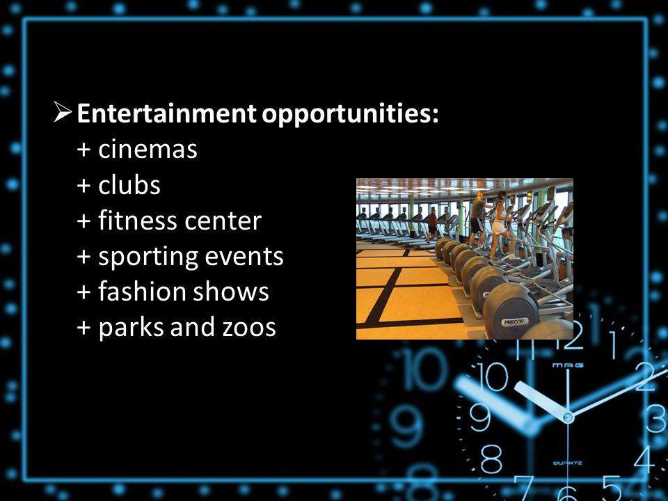  Entertainment opportunities: + cinemas + clubs + fitness center + sporting events + fashion shows + parks and zoos