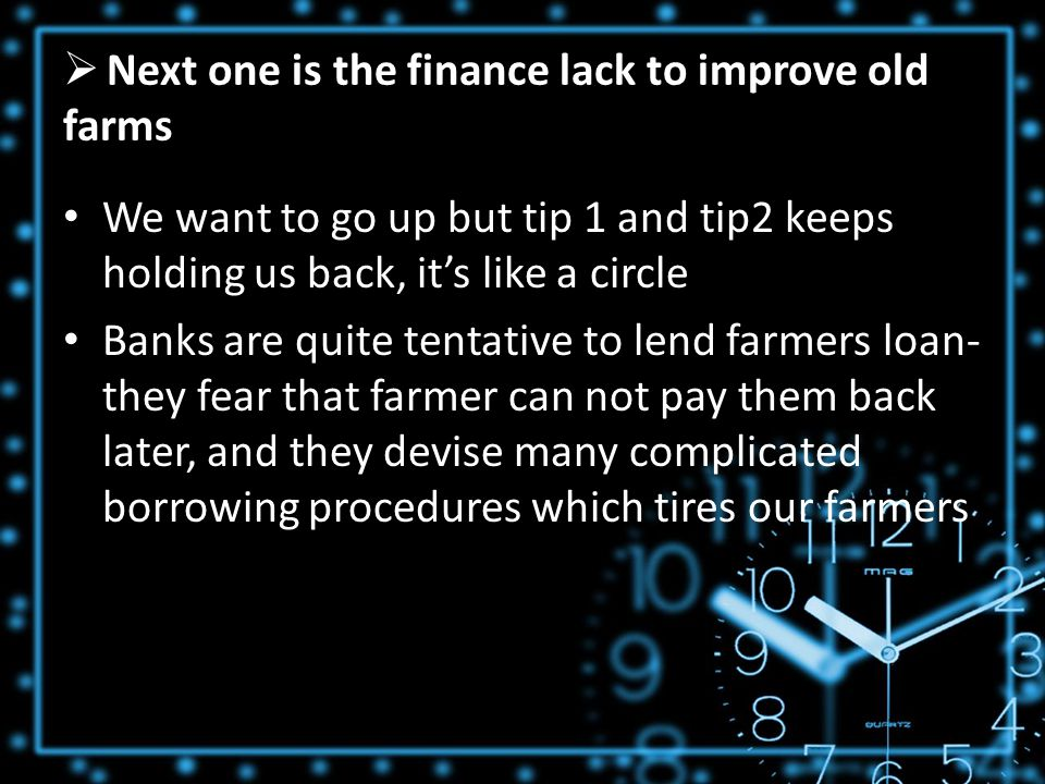  Next one is the finance lack to improve old farms We want to go up but tip 1 and tip2 keeps holding us back, it's like a circle Banks are quite tentative to lend farmers loan- they fear that farmer can not pay them back later, and they devise many complicated borrowing procedures which tires our farmers
