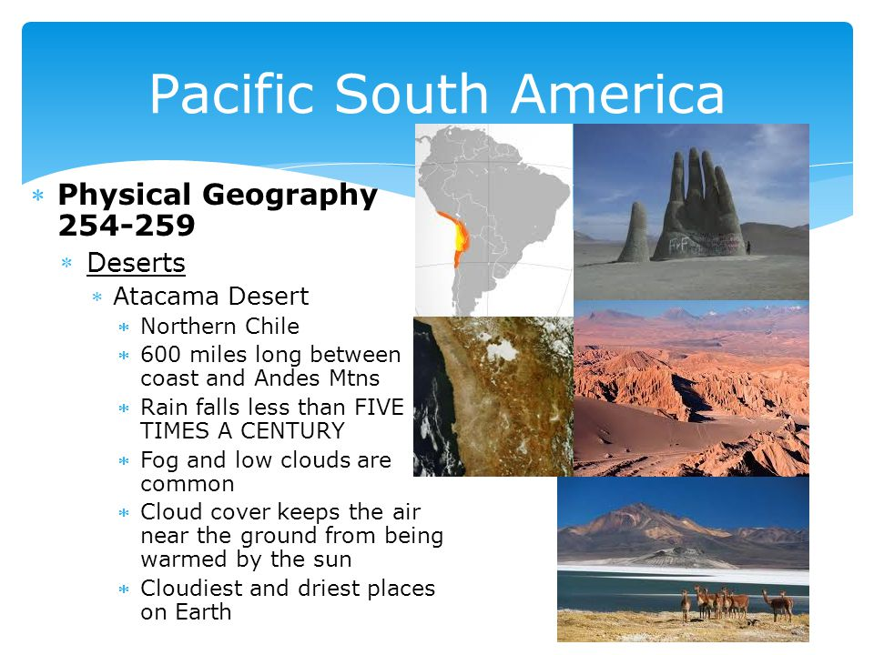 Physical Geography 254-259 Deserts Atacama Desert Northern Chile 600 miles long between coast and Andes Mtns Rain falls less than FIVE TIMES A CENTURY Fog and low clouds are common Cloud cover keeps the air near the ground from being warmed by the sun Cloudiest and driest places on Earth Pacific South America