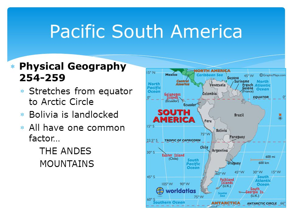 Physical Geography 254-259 Stretches from equator to Arctic Circle Bolivia is landlocked All have one common factor… THE ANDES MOUNTAINS Pacific South America