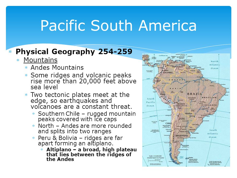 Physical Geography 254-259 Mountains Andes Mountains Some ridges and volcanic peaks rise more than 20,000 feet above sea level Two tectonic plates meet at the edge, so earthquakes and volcanoes are a constant threat.