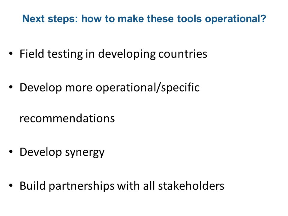 Field testing in developing countries Develop more operational/specific recommendations Develop synergy Build partnerships with all stakeholders Next steps: how to make these tools operational?