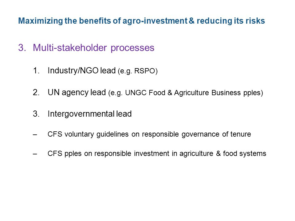 Maximizing the benefits of agro-investment & reducing its risks 3.Multi-stakeholder processes 1.Industry/NGO lead (e.g. RSPO) 2.UN agency lead (e.g. U