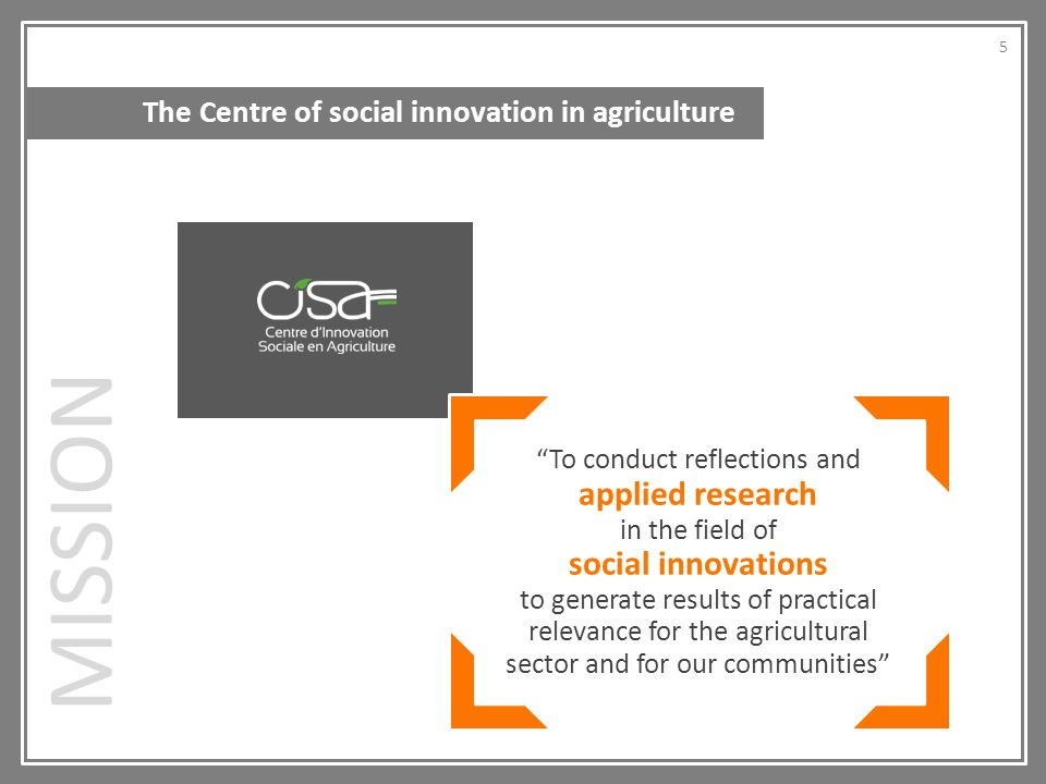The Centre of social innovation in agriculture To conduct reflections and applied research in the field of social innovations to generate results of practical relevance for the agricultural sector and for our communities MISSION 5 5