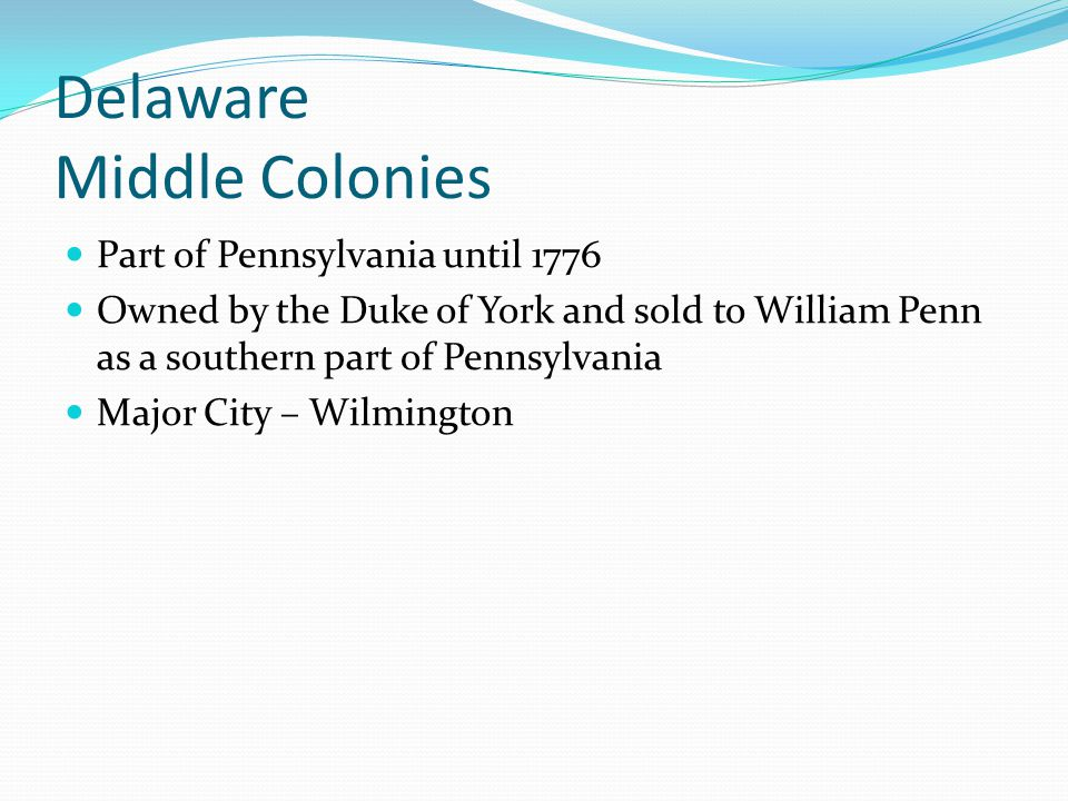 Delaware Middle Colonies Part of Pennsylvania until 1776 Owned by the Duke of York and sold to William Penn as a southern part of Pennsylvania Major C