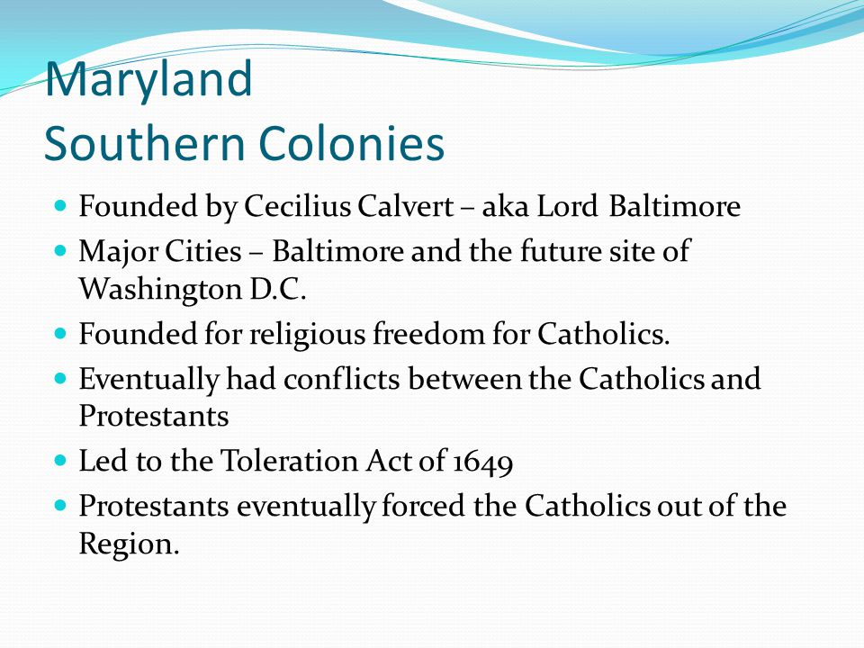 Maryland Southern Colonies Founded by Cecilius Calvert – aka Lord Baltimore Major Cities – Baltimore and the future site of Washington D.C. Founded fo