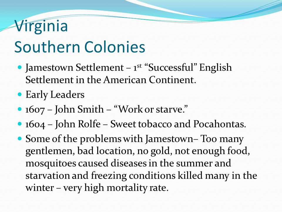 "Virginia Southern Colonies Jamestown Settlement – 1 st ""Successful"" English Settlement in the American Continent. Early Leaders 1607 – John Smith – ""W"