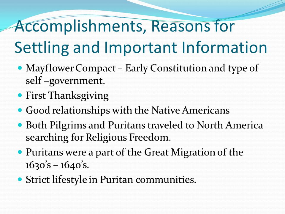 Accomplishments, Reasons for Settling and Important Information Mayflower Compact – Early Constitution and type of self –government. First Thanksgivin