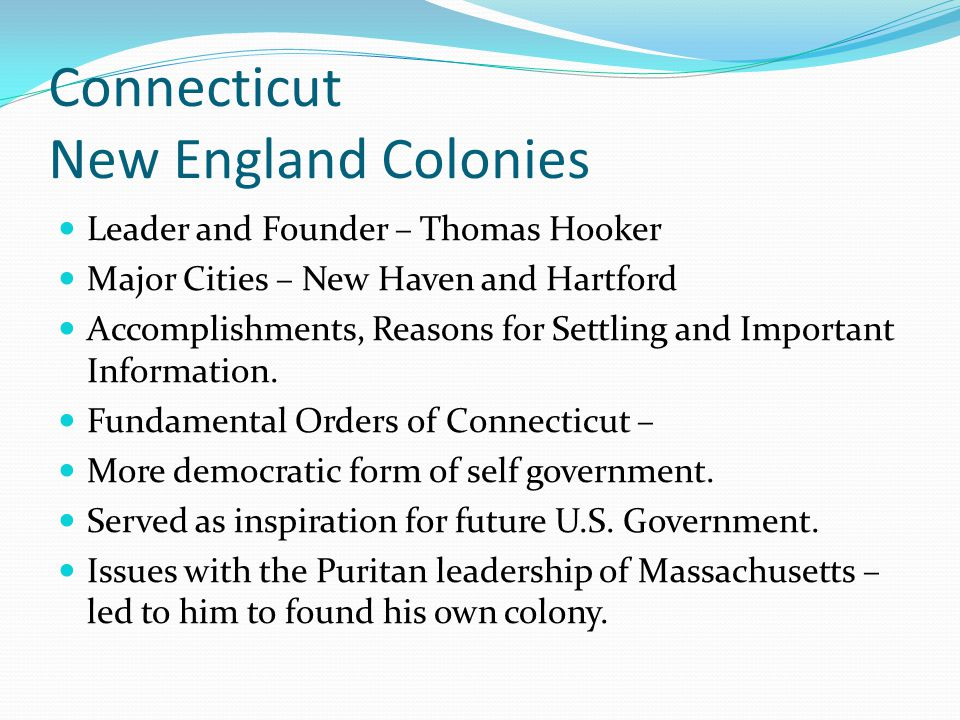 Connecticut New England Colonies Leader and Founder – Thomas Hooker Major Cities – New Haven and Hartford Accomplishments, Reasons for Settling and Im