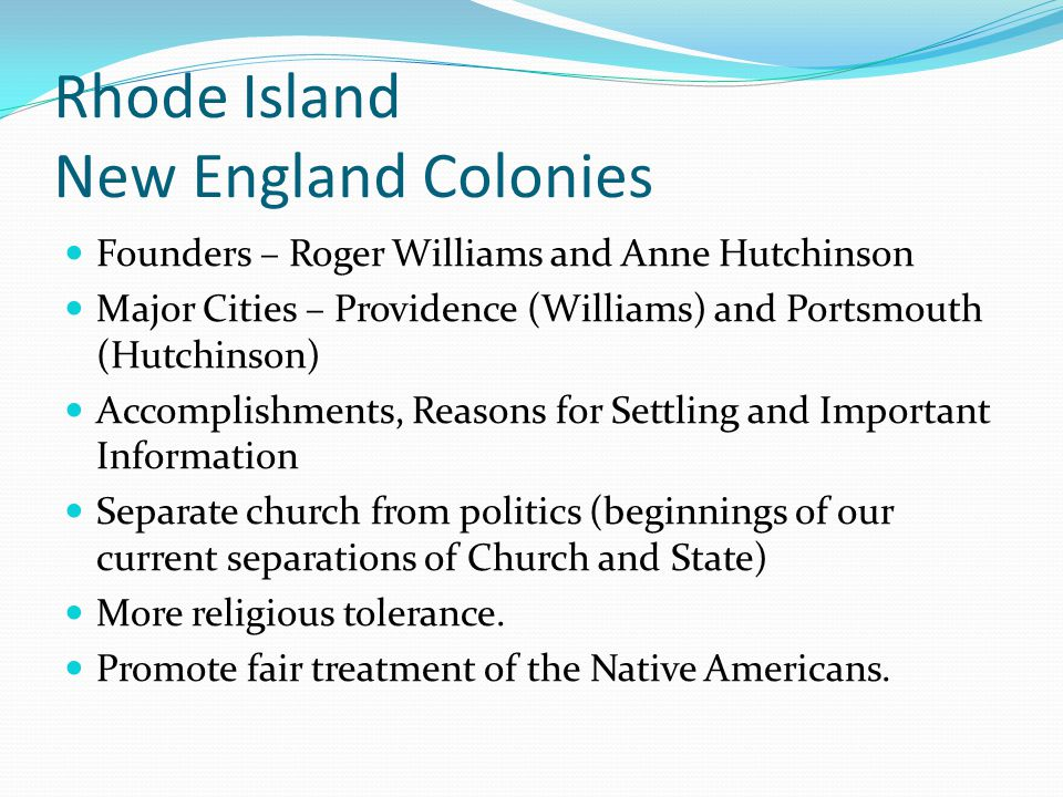 Rhode Island New England Colonies Founders – Roger Williams and Anne Hutchinson Major Cities – Providence (Williams) and Portsmouth (Hutchinson) Accom