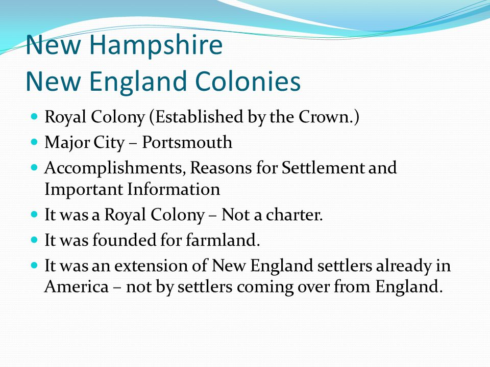 New Hampshire New England Colonies Royal Colony (Established by the Crown.) Major City – Portsmouth Accomplishments, Reasons for Settlement and Import