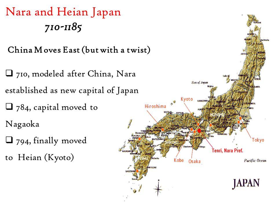Nara and Heian Japan 710-1185 China Moves East (but with a twist)  710, modeled after China, Nara established as new capital of Japan  784, capital moved to Nagaoka  794, finally moved to Heian (Kyoto)