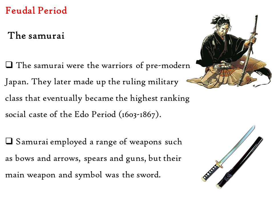 Feudal Period  The samurai were the warriors of pre-modern Japan. They later made up the ruling military class that eventually became the highest ran