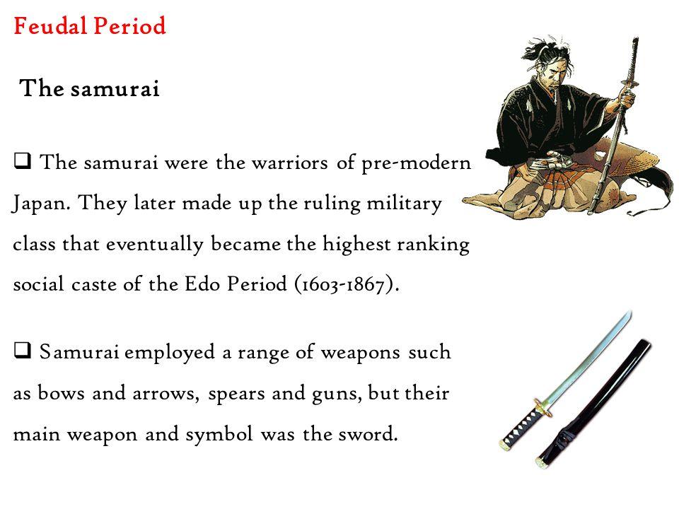 Feudal Period  The samurai were the warriors of pre-modern Japan.