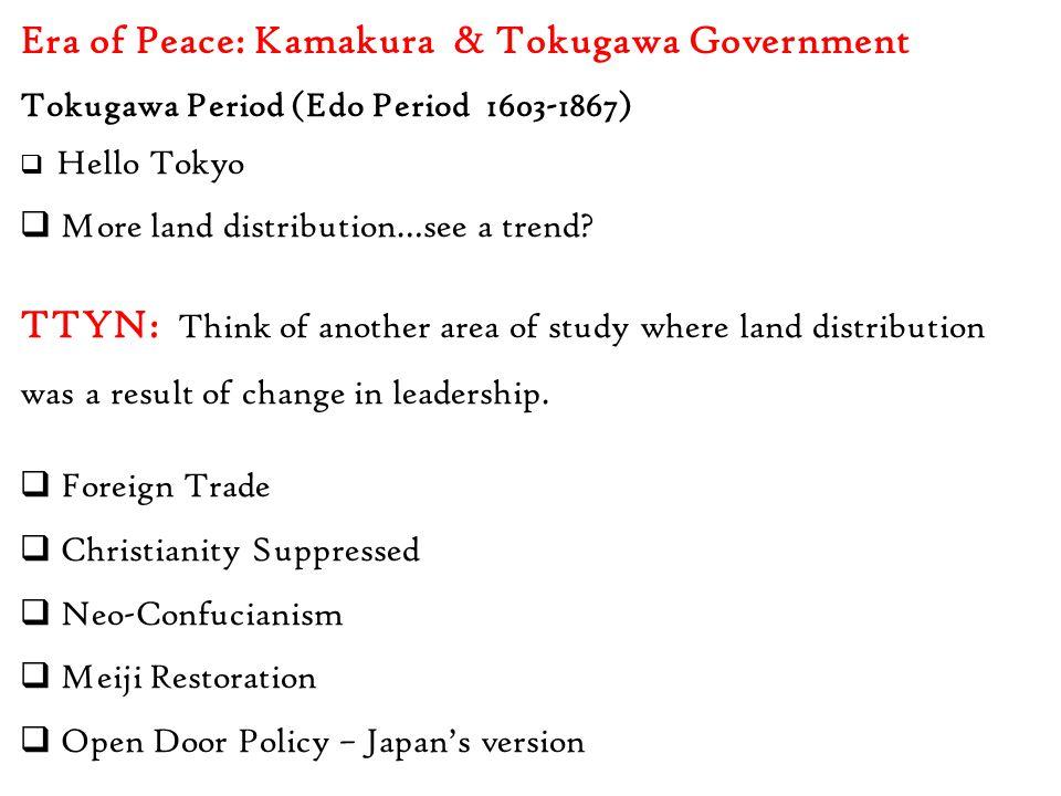 Era of Peace: Kamakura & Tokugawa Government Tokugawa Period (Edo Period 1603-1867)  Hello Tokyo  More land distribution…see a trend? TTYN: Think of