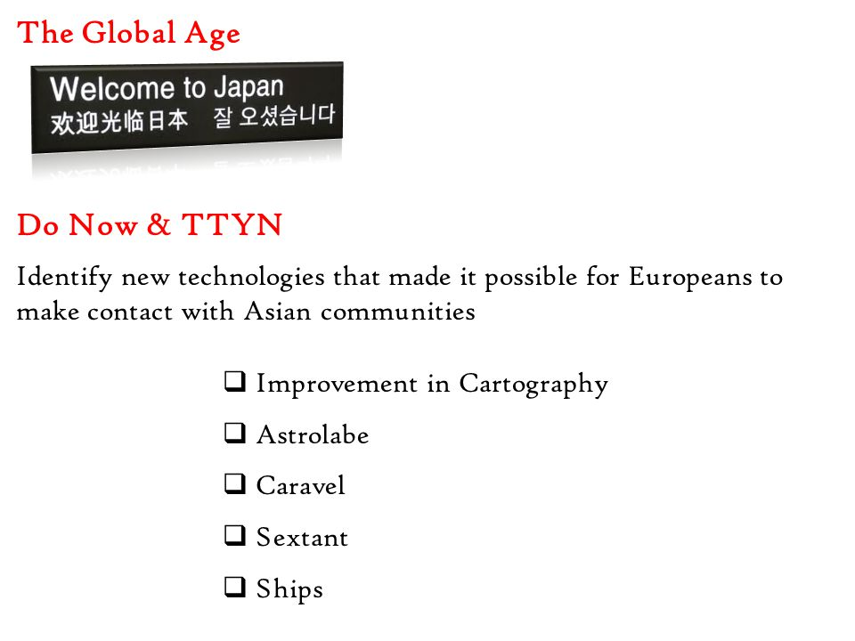 The Global Age Do Now & TTYN Identify new technologies that made it possible for Europeans to make contact with Asian communities  Improvement in Cartography  Astrolabe  Caravel  Sextant  Ships