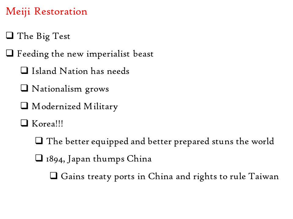 Meiji Restoration  The Big Test  Feeding the new imperialist beast  Island Nation has needs  Nationalism grows  Modernized Military  Korea!!! 