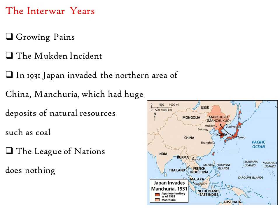  Growing Pains  The Mukden Incident  In 1931 Japan invaded the northern area of China, Manchuria, which had huge deposits of natural resources such as coal  The League of Nations does nothing The Interwar Years