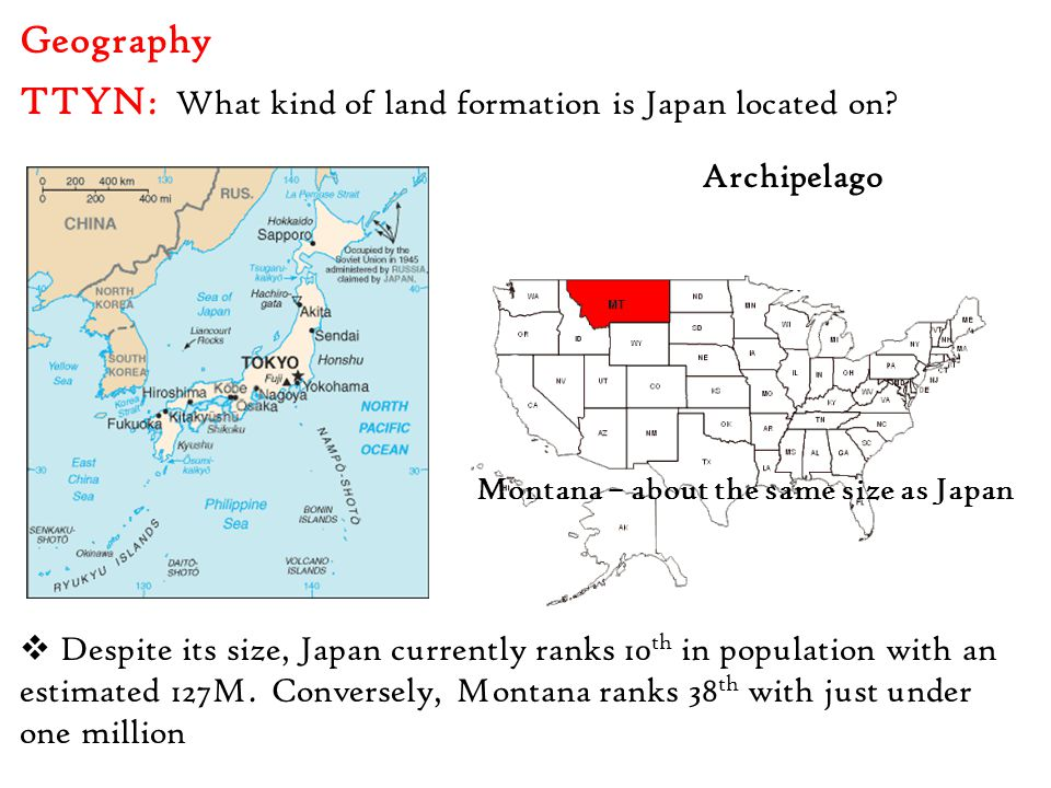Geography  Despite its size, Japan currently ranks 10 th in population with an estimated 127M. Conversely, Montana ranks 38 th with just under one mi