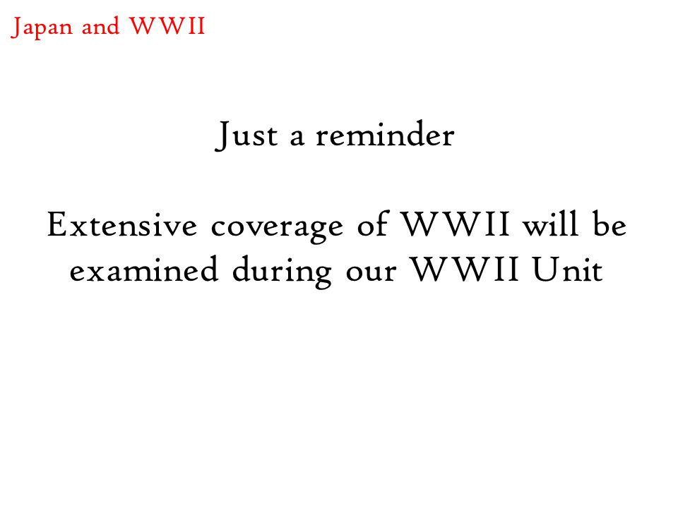 Just a reminder Extensive coverage of WWII will be examined during our WWII Unit Japan and WWII