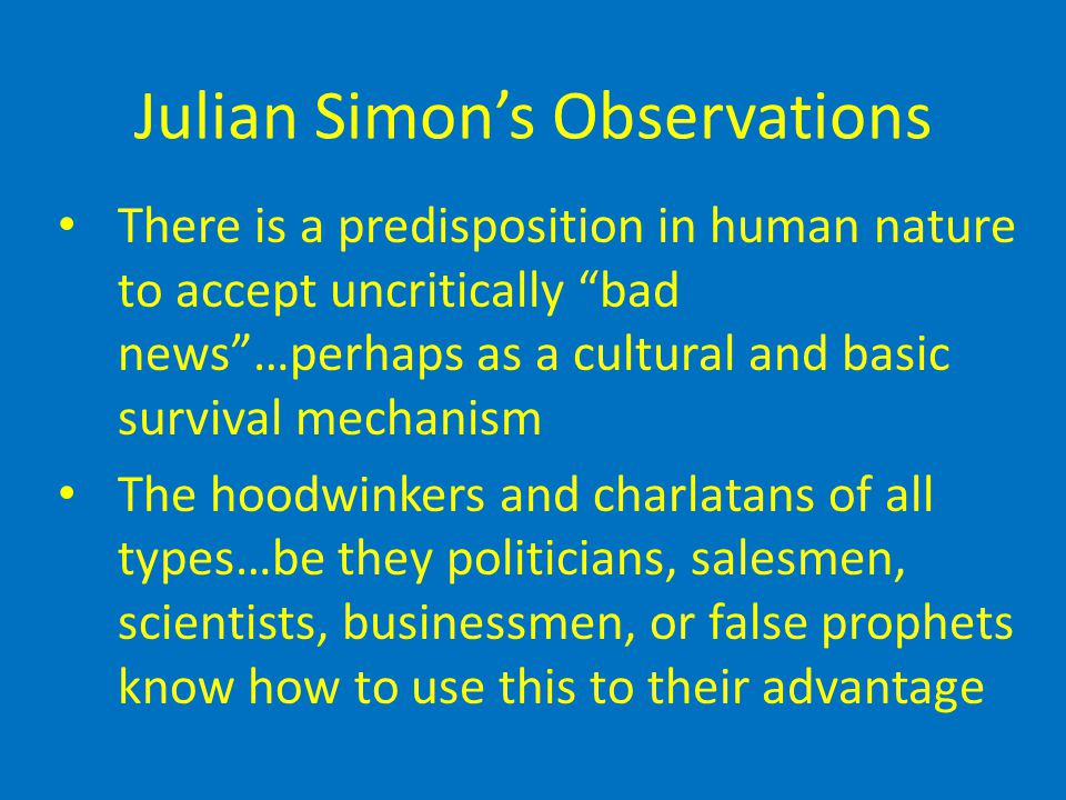 Julian Simon's Observations There is a predisposition in human nature to accept uncritically bad news …perhaps as a cultural and basic survival mechanism The hoodwinkers and charlatans of all types…be they politicians, salesmen, scientists, businessmen, or false prophets know how to use this to their advantage