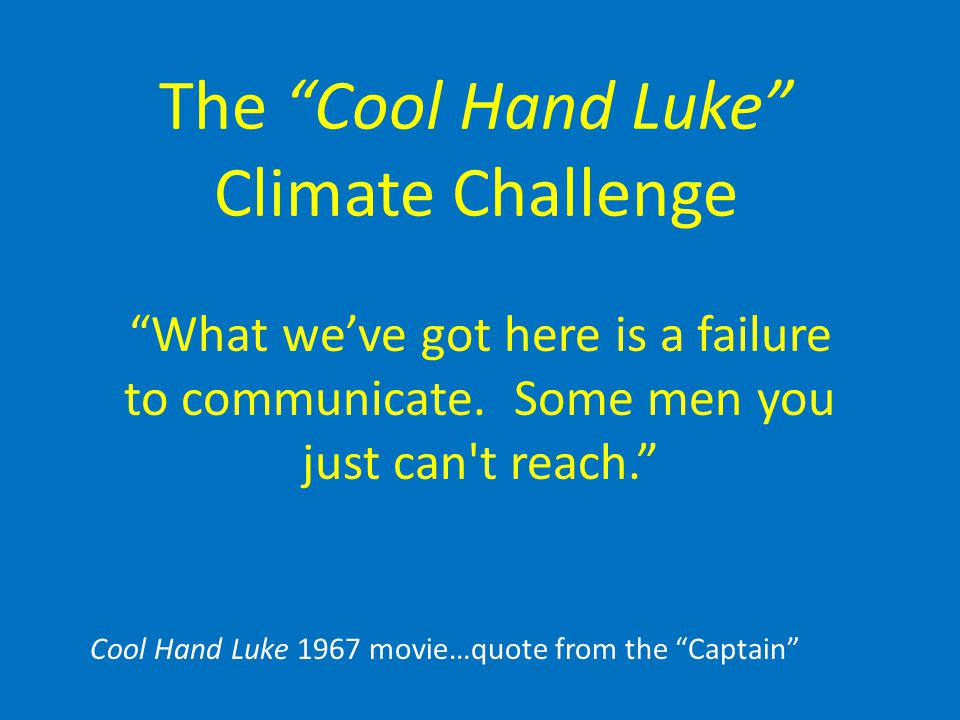 The Cool Hand Luke Climate Challenge What we've got here is a failure to communicate.