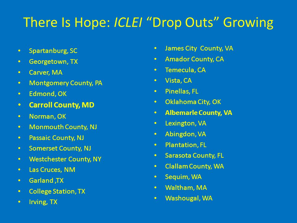 There Is Hope: ICLEI Drop Outs Growing Spartanburg, SC Georgetown, TX Carver, MA Montgomery County, PA Edmond, OK Carroll County, MD Norman, OK Monmouth County, NJ Passaic County, NJ Somerset County, NJ Westchester County, NY Las Cruces, NM Garland,TX College Station, TX Irving, TX James City County, VA Amador County, CA Temecula, CA Vista, CA Pinellas, FL Oklahoma City, OK Albemarle County, VA Lexington, VA Abingdon, VA Plantation, FL Sarasota County, FL Clallam County, WA Sequim, WA Waltham, MA Washougal, WA