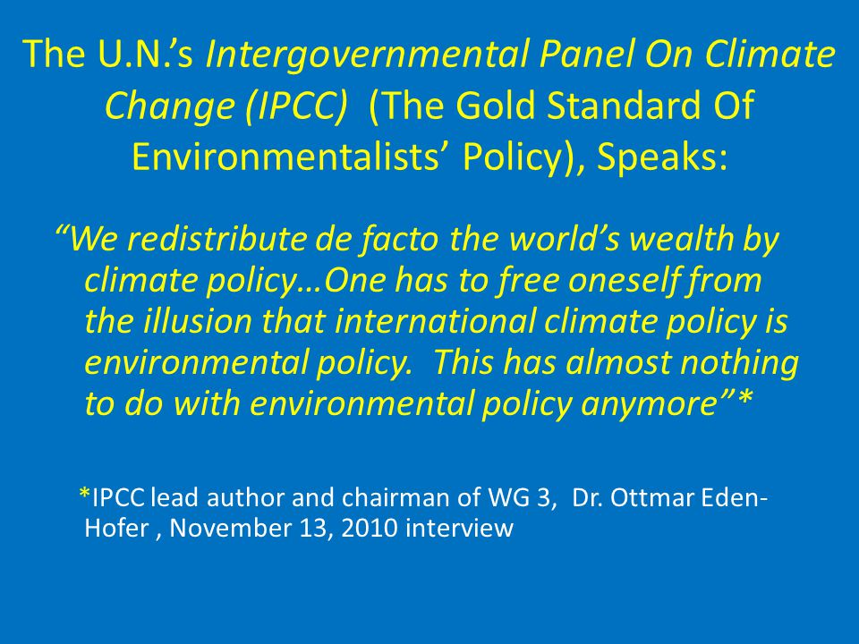 The U.N.'s Intergovernmental Panel On Climate Change (IPCC) (The Gold Standard Of Environmentalists' Policy), Speaks: We redistribute de facto the world's wealth by climate policy…One has to free oneself from the illusion that international climate policy is environmental policy.
