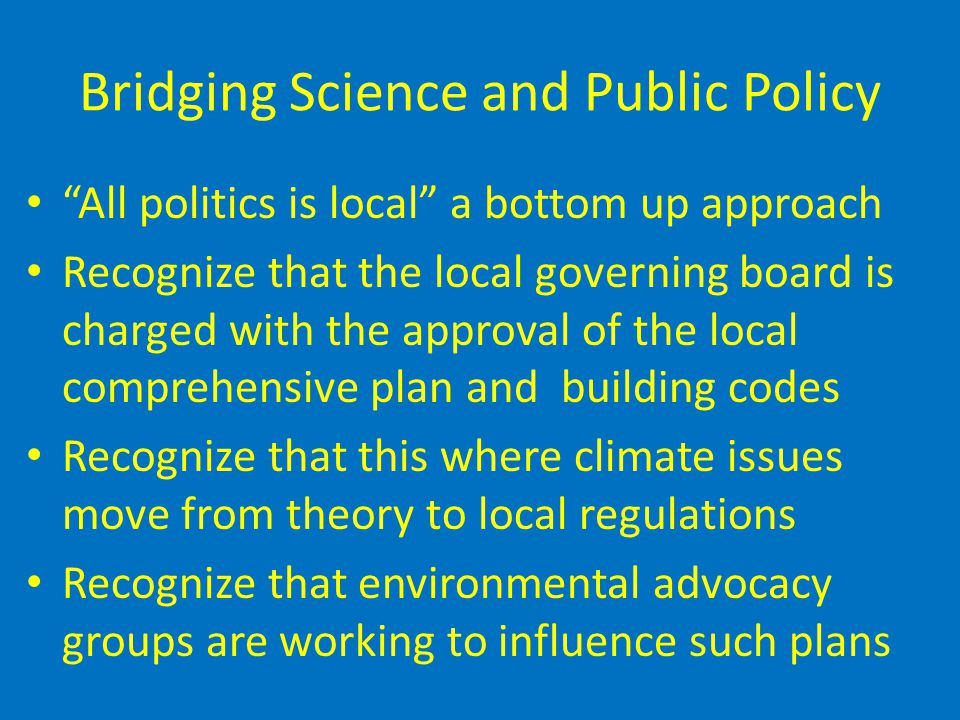 Bridging Science and Public Policy All politics is local a bottom up approach Recognize that the local governing board is charged with the approval of the local comprehensive plan and building codes Recognize that this where climate issues move from theory to local regulations Recognize that environmental advocacy groups are working to influence such plans