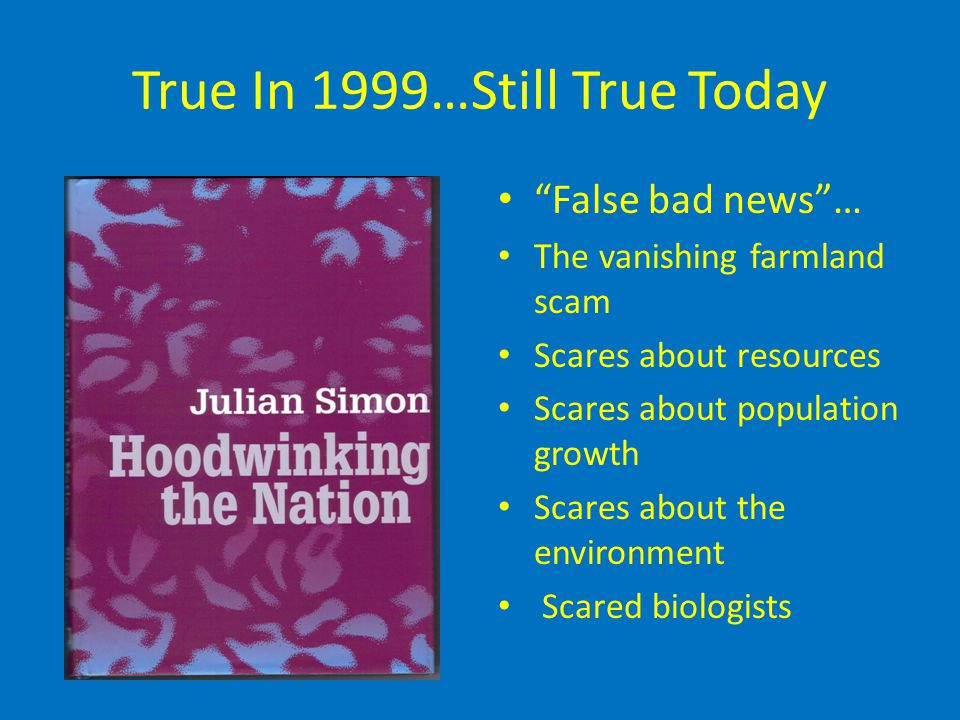 True In 1999…Still True Today False bad news … The vanishing farmland scam Scares about resources Scares about population growth Scares about the environment Scared biologists