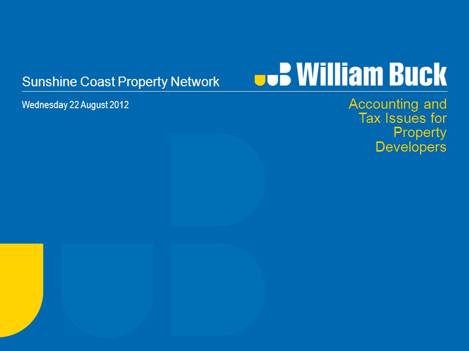Sunshine Coast Property Network Wednesday 22 August 2012 Accounting and Tax Issues for Property Developers