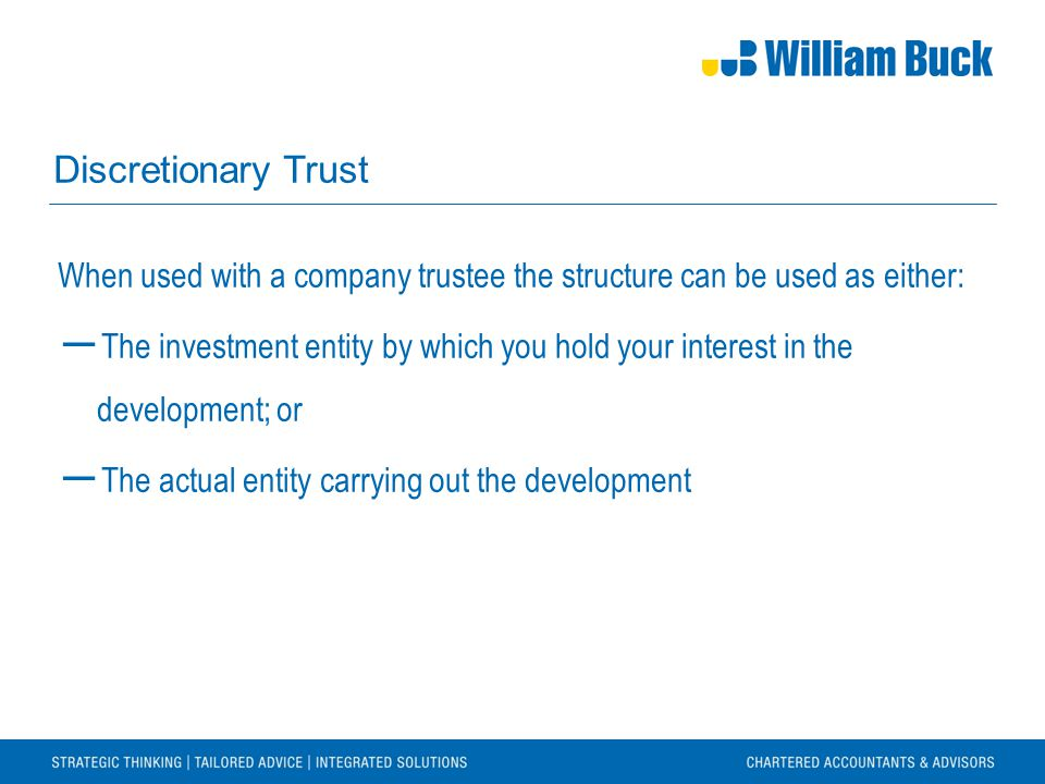 Discretionary Trust When used with a company trustee the structure can be used as either: ― The investment entity by which you hold your interest in the development; or ― The actual entity carrying out the development