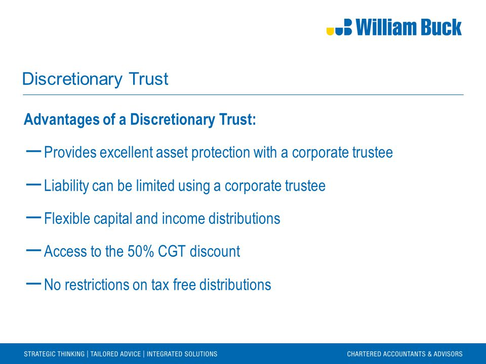 Discretionary Trust Advantages of a Discretionary Trust: ― Provides excellent asset protection with a corporate trustee ― Liability can be limited using a corporate trustee ― Flexible capital and income distributions ― Access to the 50% CGT discount ― No restrictions on tax free distributions