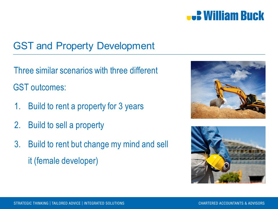 GST and Property Development Three similar scenarios with three different GST outcomes: 1.Build to rent a property for 3 years 2.Build to sell a property 3.Build to rent but change my mind and sell it (female developer)
