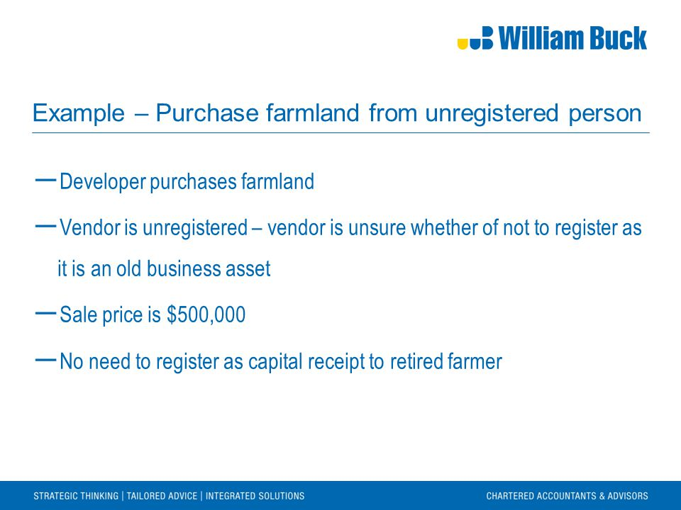 Example – Purchase farmland from unregistered person ― Developer purchases farmland ― Vendor is unregistered – vendor is unsure whether of not to register as it is an old business asset ― Sale price is $500,000 ― No need to register as capital receipt to retired farmer