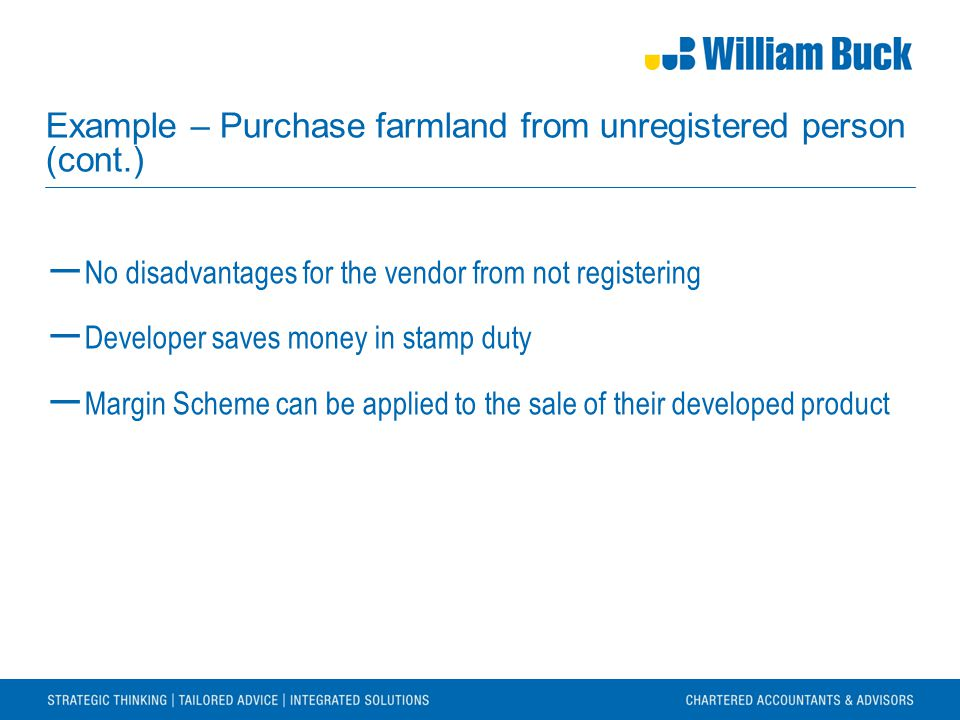 Example – Purchase farmland from unregistered person (cont.) ― No disadvantages for the vendor from not registering ― Developer saves money in stamp duty ― Margin Scheme can be applied to the sale of their developed product
