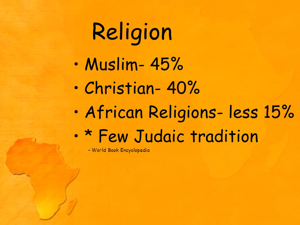 Religion Muslim- 45% Christian- 40% African Religions- less 15% * Few Judaic tradition - World Book Encyclopedia