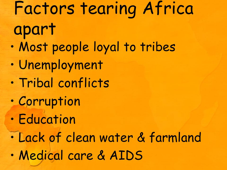 Factors tearing Africa apart Most people loyal to tribes Unemployment Tribal conflicts Corruption Education Lack of clean water & farmland Medical care & AIDS