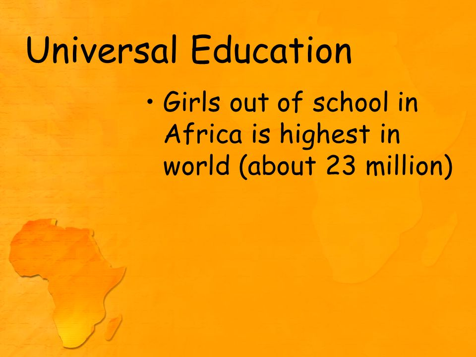 Universal Education Girls out of school in Africa is highest in world (about 23 million)