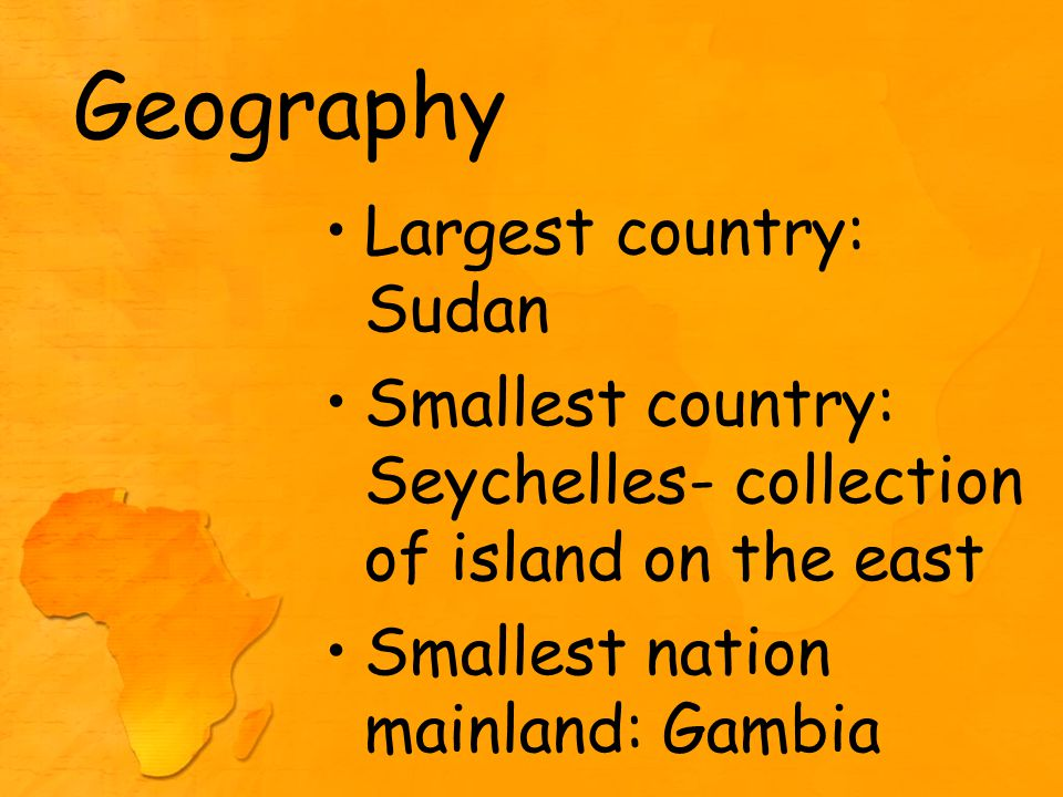 Geography Largest country: Sudan Smallest country: Seychelles- collection of island on the east Smallest nation mainland: Gambia