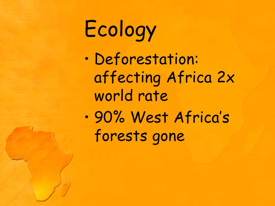Ecology Deforestation: affecting Africa 2x world rate 90% West Africa's forests gone