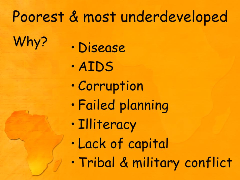 Poorest & most underdeveloped Disease AIDS Corruption Failed planning Illiteracy Lack of capital Tribal & military conflict Why