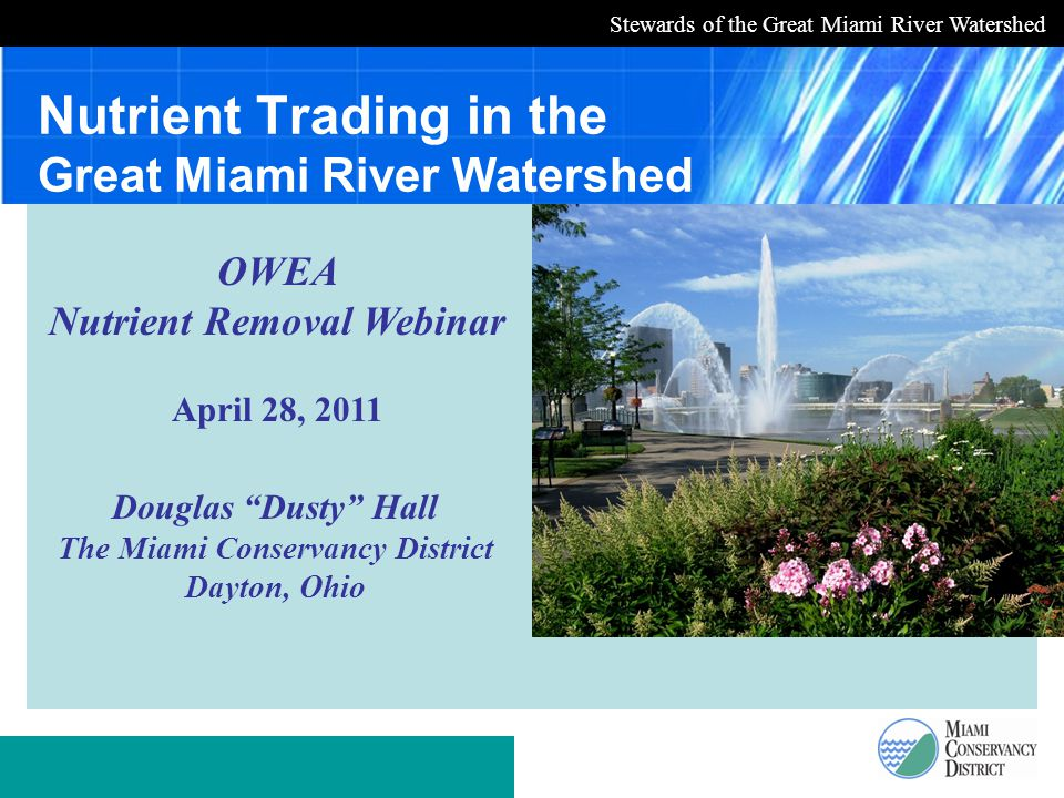 Stewards of the Great Miami River Watershed Nutrient Trading in the Great Miami River Watershed Douglas Dusty Hall The Miami Conservancy District Dayton, Ohio OWEA Nutrient Removal Webinar April 28, 2011