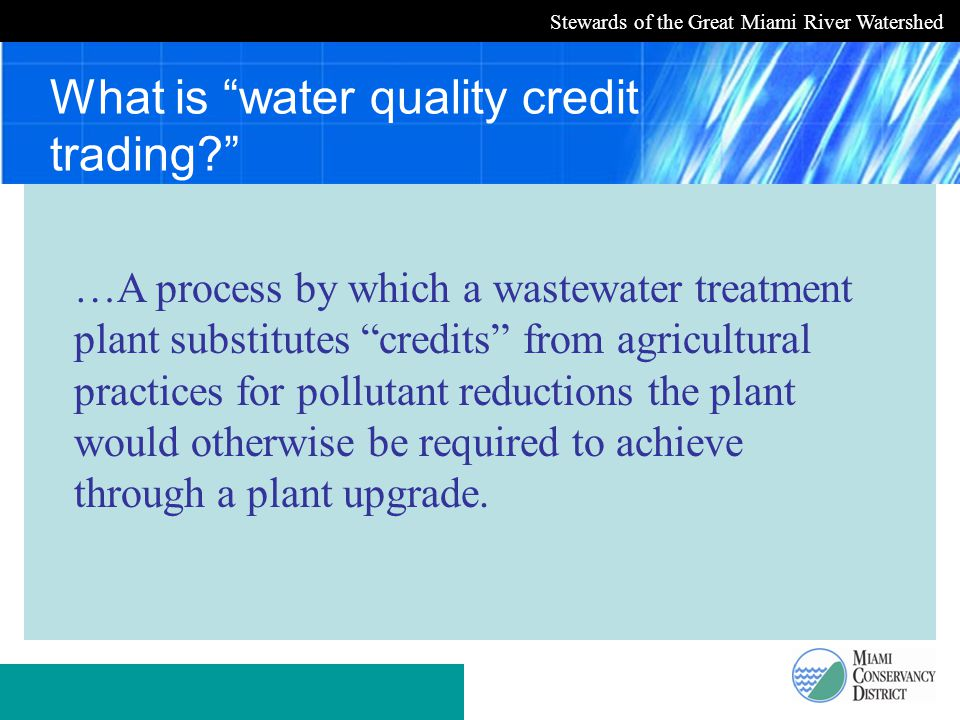 Stewards of the Great Miami River Watershed What is water quality credit trading …A process by which a wastewater treatment plant substitutes credits from agricultural practices for pollutant reductions the plant would otherwise be required to achieve through a plant upgrade.