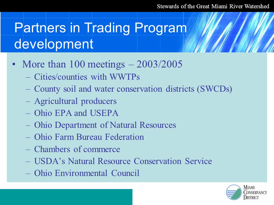 Stewards of the Great Miami River Watershed Partners in Trading Program development More than 100 meetings – 2003/2005 –Cities/counties with WWTPs –County soil and water conservation districts (SWCDs) –Agricultural producers –Ohio EPA and USEPA –Ohio Department of Natural Resources –Ohio Farm Bureau Federation –Chambers of commerce –USDA's Natural Resource Conservation Service –Ohio Environmental Council