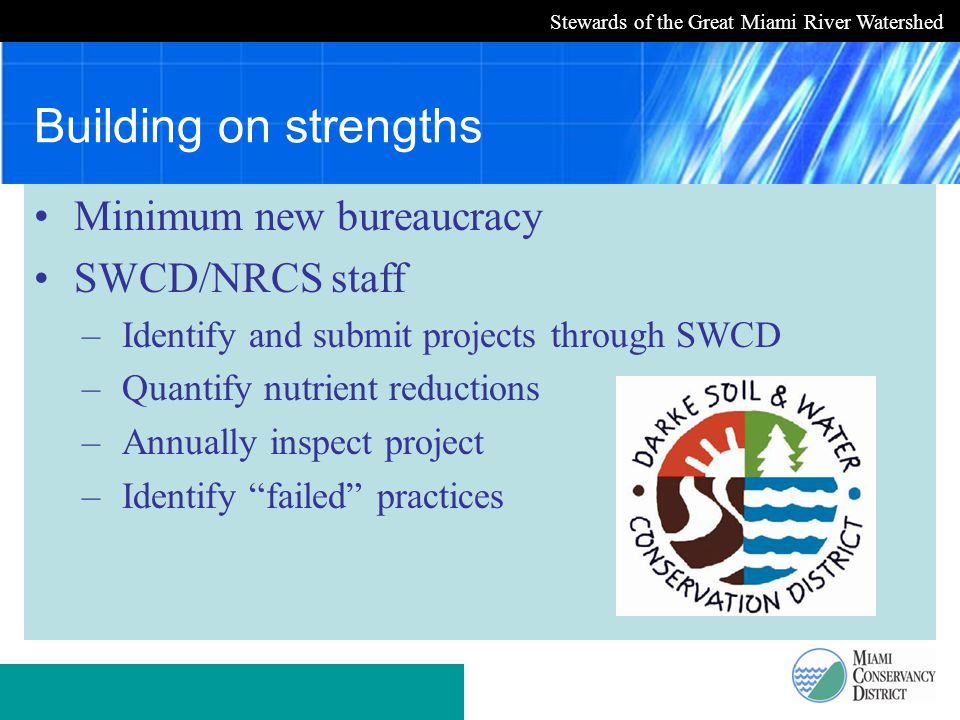 Stewards of the Great Miami River Watershed Building on strengths Minimum new bureaucracy SWCD/NRCS staff –Identify and submit projects through SWCD –Quantify nutrient reductions –Annually inspect project –Identify failed practices